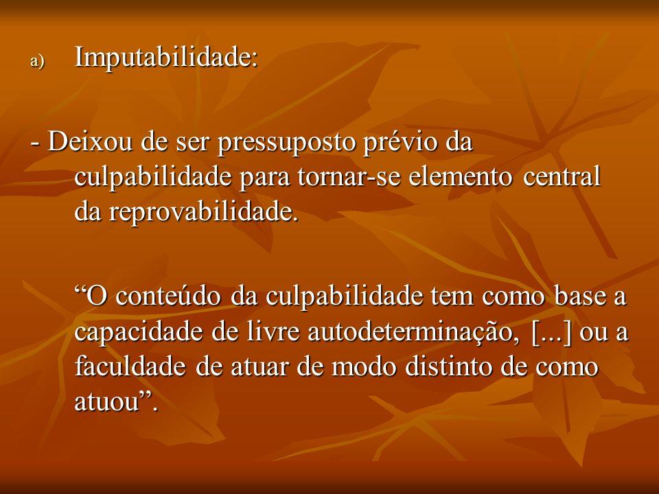 Imputabilidade: - Deixou de ser pressuposto prévio da culpabilidade para tornar-se elemento central da reprovabilidade.