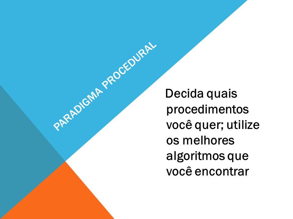 Paradigma procedural Decida quais procedimentos você quer; utilize os melhores algoritmos que você encontrar.