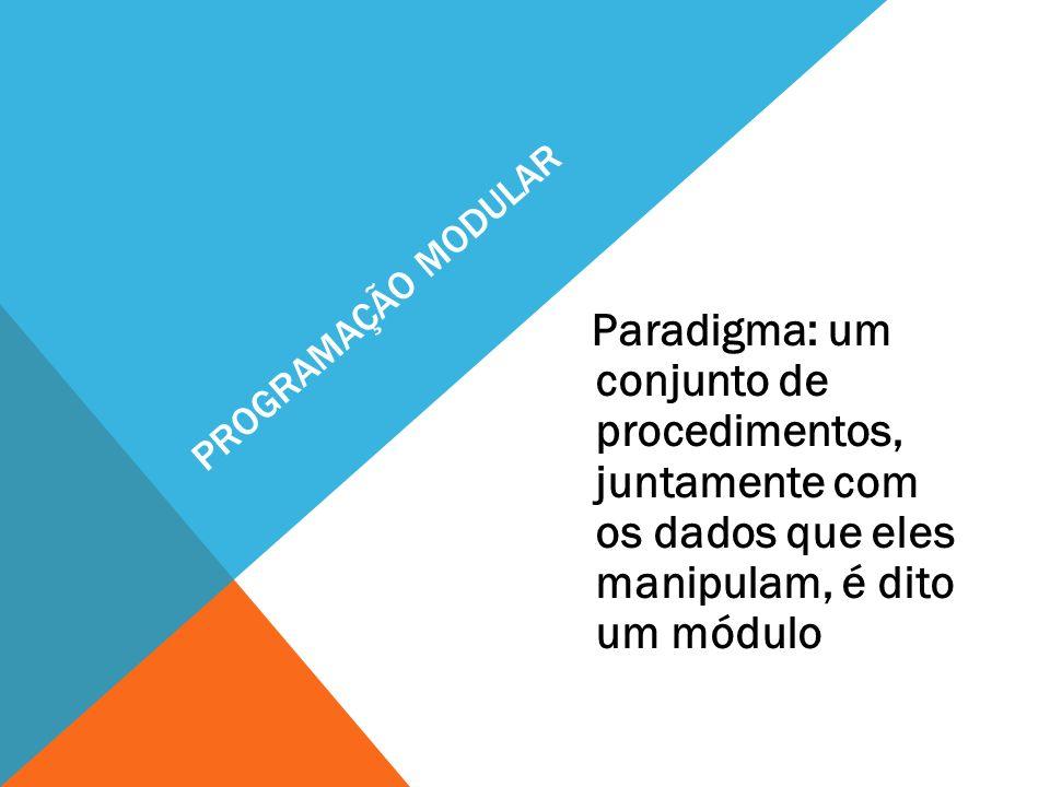 PROGRAMAÇÃO MODULAR Paradigma: um conjunto de procedimentos, juntamente com os dados que eles manipulam, é dito um módulo.