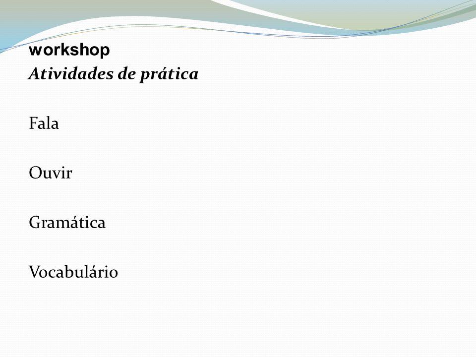 workshop Atividades de prática Fala Ouvir Gramática Vocabulário