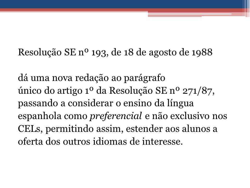 Resolução SE nº 193, de 18 de agosto de 1988 dá uma nova redação ao parágrafo único do artigo 1º da Resolução SE nº 271/87, passando a considerar o ensino da língua espanhola como preferencial e não exclusivo nos CELs, permitindo assim, estender aos alunos a oferta dos outros idiomas de interesse.