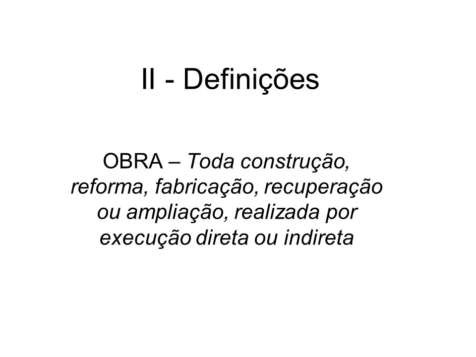 II - DefiniçõesOBRA – Toda construção, reforma, fabricação, recuperação ou ampliação, realizada por execução direta ou indireta.