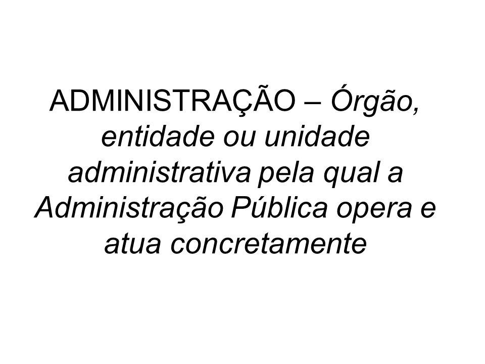 ADMINISTRAÇÃO – Órgão, entidade ou unidade administrativa pela qual a Administração Pública opera e atua concretamente