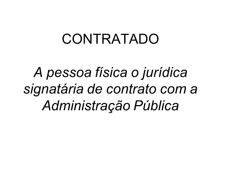 CONTRATADO A pessoa física o jurídica signatária de contrato com a Administração Pública