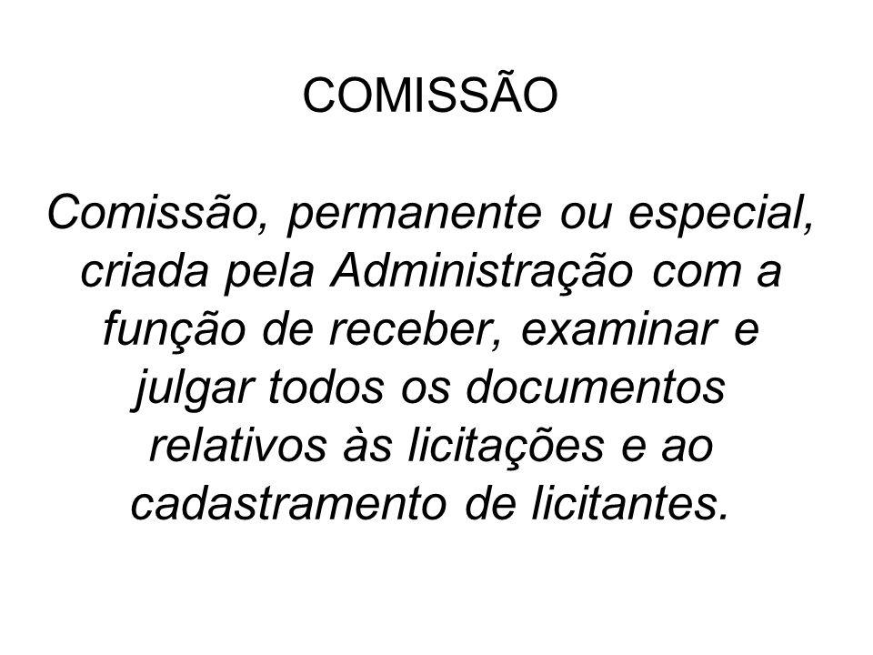 COMISSÃO Comissão, permanente ou especial, criada pela Administração com a função de receber, examinar e julgar todos os documentos relativos às licitações e ao cadastramento de licitantes.