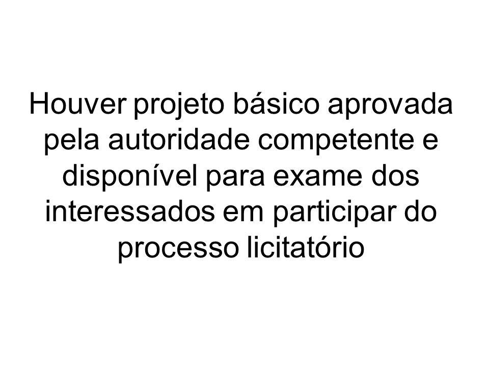 Houver projeto básico aprovada pela autoridade competente e disponível para exame dos interessados em participar do processo licitatório