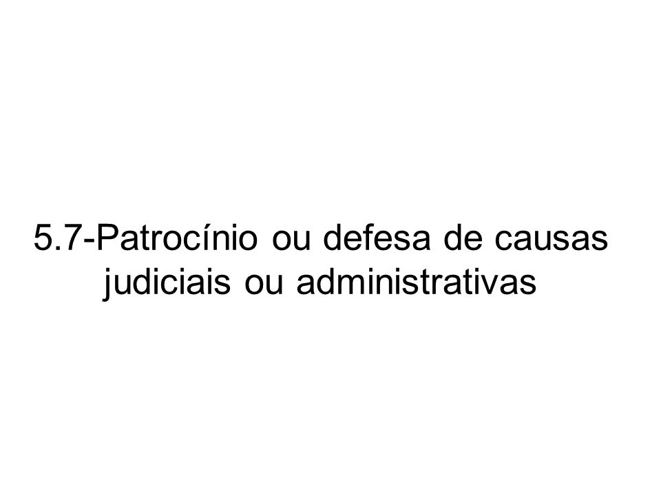 5.7-Patrocínio ou defesa de causas judiciais ou administrativas