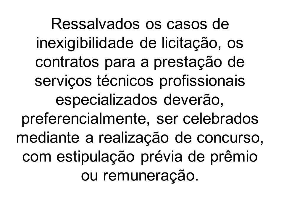 Ressalvados os casos de inexigibilidade de licitação, os contratos para a prestação de serviços técnicos profissionais especializados deverão, preferencialmente, ser celebrados mediante a realização de concurso, com estipulação prévia de prêmio ou remuneração.