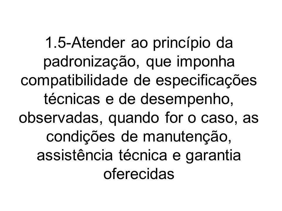 1.5-Atender ao princípio da padronização, que imponha compatibilidade de especificações técnicas e de desempenho, observadas, quando for o caso, as condições de manutenção, assistência técnica e garantia oferecidas
