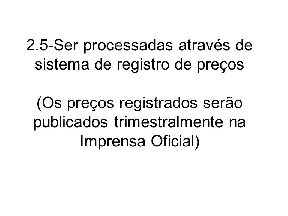 2.5-Ser processadas através de sistema de registro de preços (Os preços registrados serão publicados trimestralmente na Imprensa Oficial)