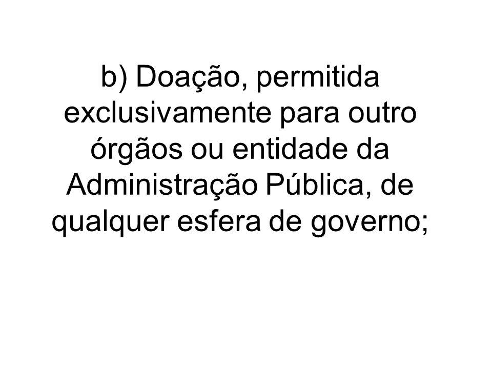 b) Doação, permitida exclusivamente para outro órgãos ou entidade da Administração Pública, de qualquer esfera de governo;
