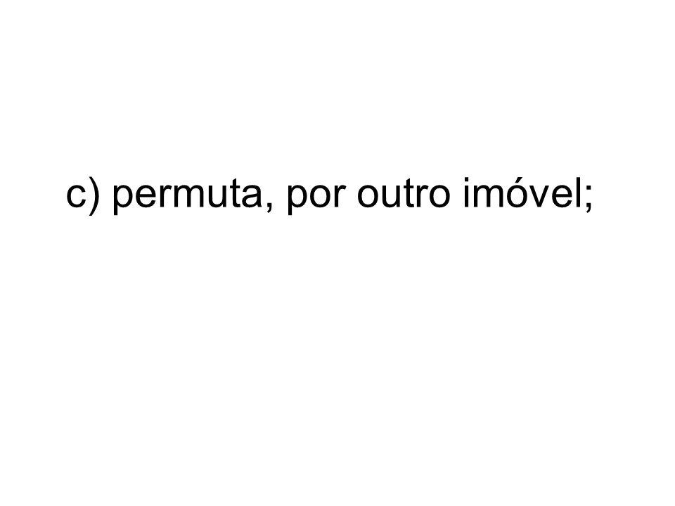 c) permuta, por outro imóvel;