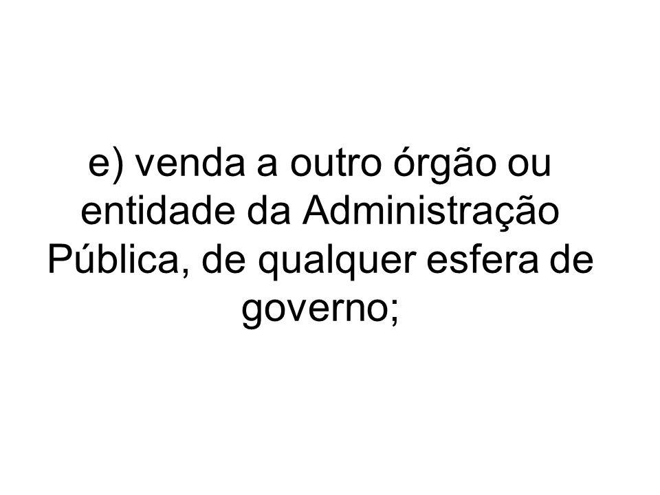 e) venda a outro órgão ou entidade da Administração Pública, de qualquer esfera de governo;