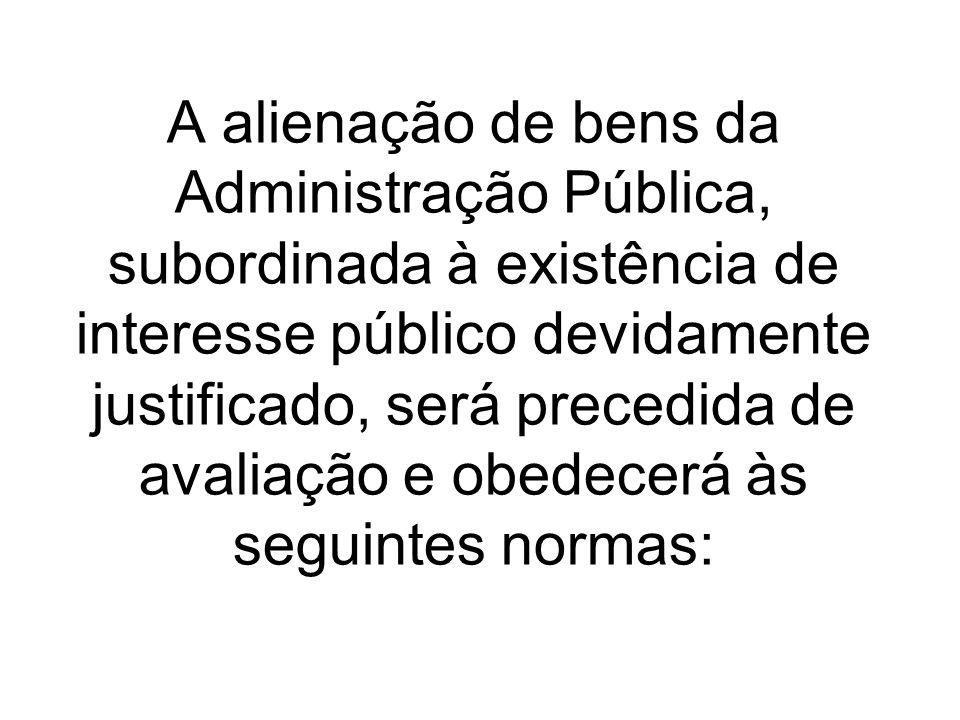 A alienação de bens da Administração Pública, subordinada à existência de interesse público devidamente justificado, será precedida de avaliação e obedecerá às seguintes normas: