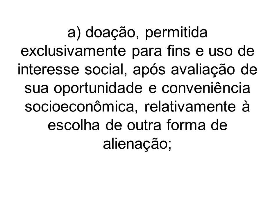 a) doação, permitida exclusivamente para fins e uso de interesse social, após avaliação de sua oportunidade e conveniência socioeconômica, relativamente à escolha de outra forma de alienação;