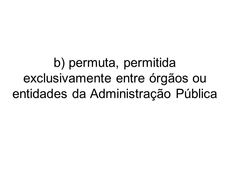 b) permuta, permitida exclusivamente entre órgãos ou entidades da Administração Pública