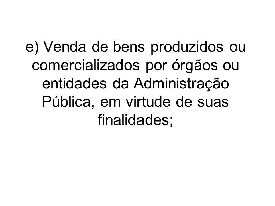 e) Venda de bens produzidos ou comercializados por órgãos ou entidades da Administração Pública, em virtude de suas finalidades;