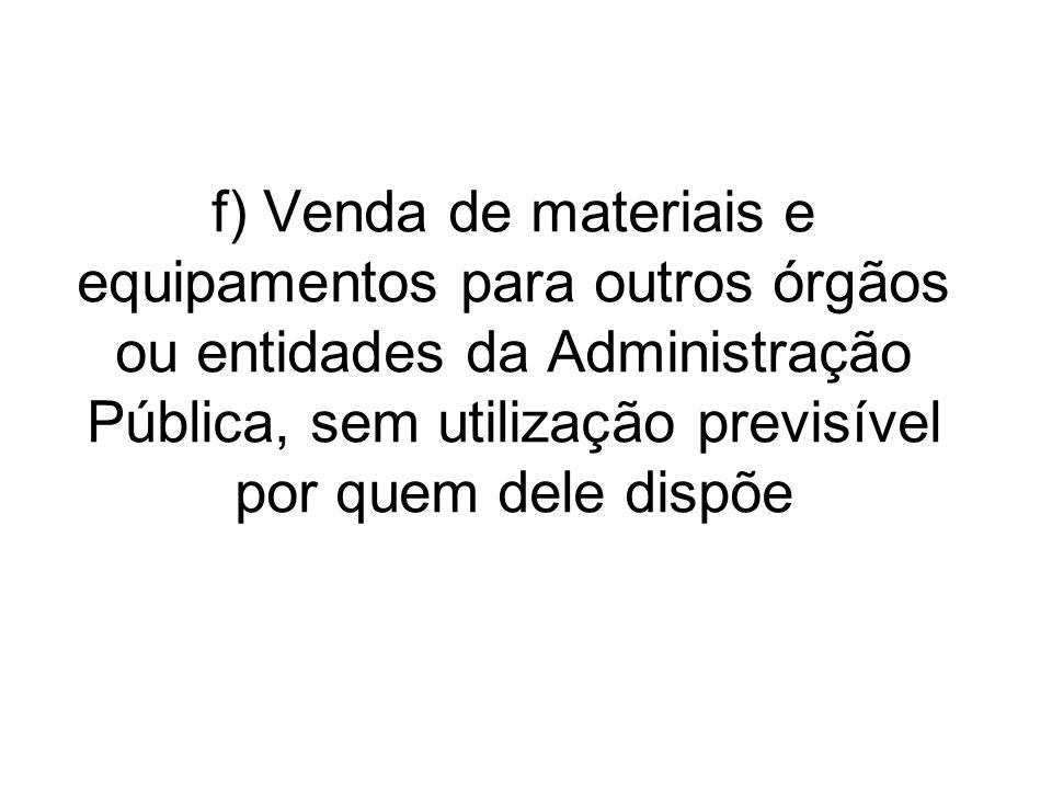 f) Venda de materiais e equipamentos para outros órgãos ou entidades da Administração Pública, sem utilização previsível por quem dele dispõe