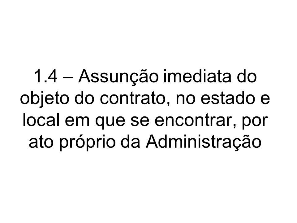 1.4 – Assunção imediata do objeto do contrato, no estado e local em que se encontrar, por ato próprio da Administração