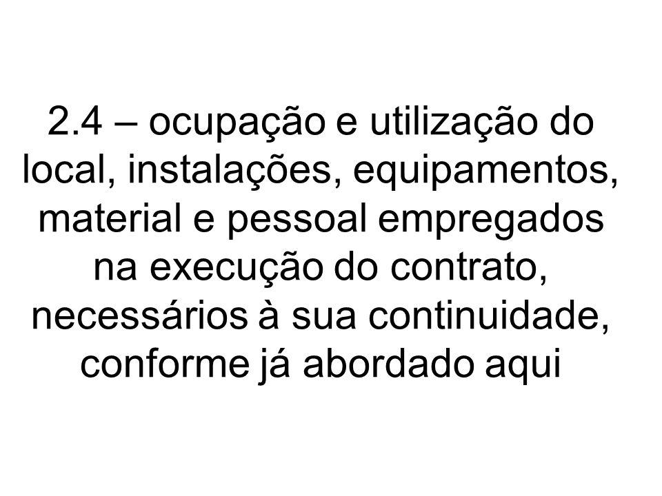 2.4 – ocupação e utilização do local, instalações, equipamentos, material e pessoal empregados na execução do contrato, necessários à sua continuidade, conforme já abordado aqui