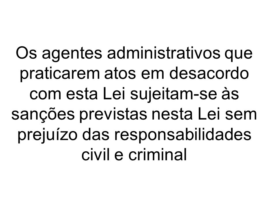 Os agentes administrativos que praticarem atos em desacordo com esta Lei sujeitam-se às sanções previstas nesta Lei sem prejuízo das responsabilidades civil e criminal