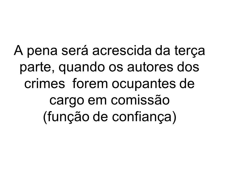 A pena será acrescida da terça parte, quando os autores dos crimes forem ocupantes de cargo em comissão (função de confiança)