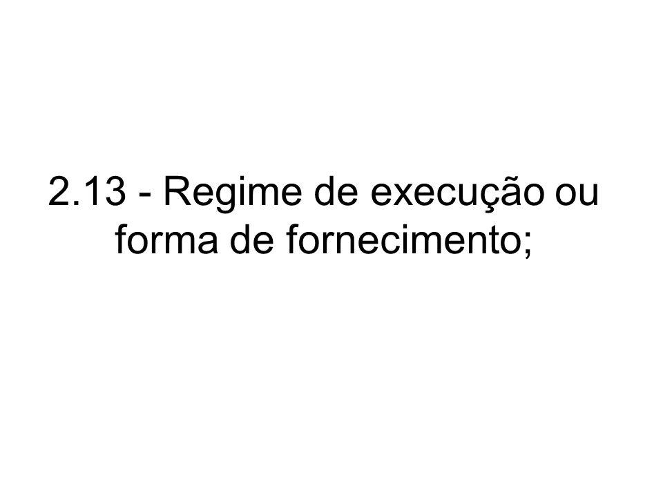 2.13 - Regime de execução ou forma de fornecimento;