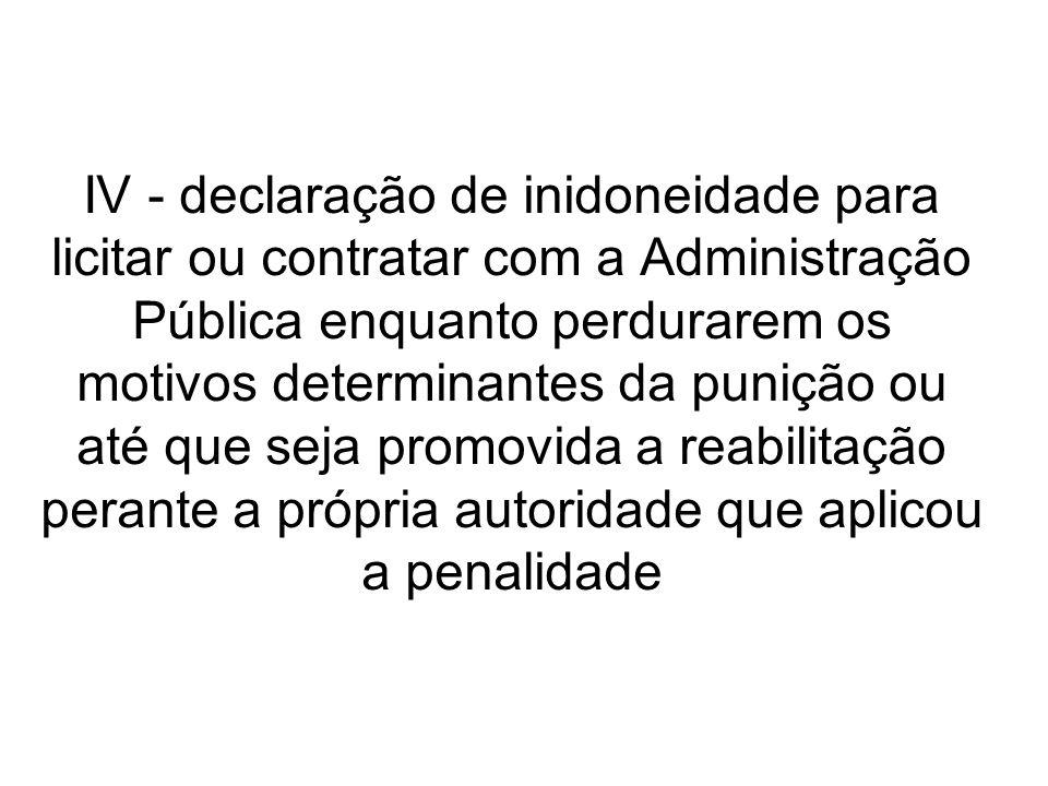 IV - declaração de inidoneidade para licitar ou contratar com a Administração Pública enquanto perdurarem os motivos determinantes da punição ou até que seja promovida a reabilitação perante a própria autoridade que aplicou a penalidade