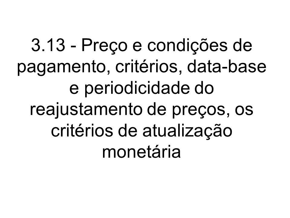 3.13 - Preço e condições de pagamento, critérios, data-base e periodicidade do reajustamento de preços, os critérios de atualização monetária