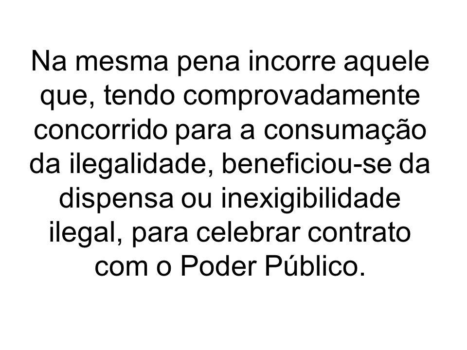 Na mesma pena incorre aquele que, tendo comprovadamente concorrido para a consumação da ilegalidade, beneficiou-se da dispensa ou inexigibilidade ilegal, para celebrar contrato com o Poder Público.