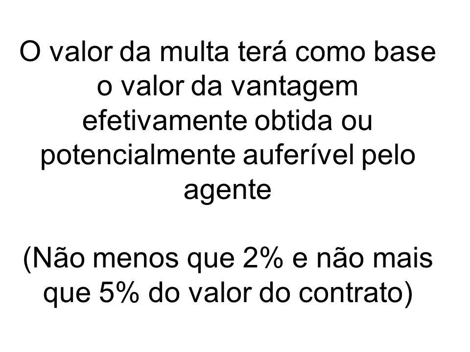 O valor da multa terá como base o valor da vantagem efetivamente obtida ou potencialmente auferível pelo agente (Não menos que 2% e não mais que 5% do valor do contrato)