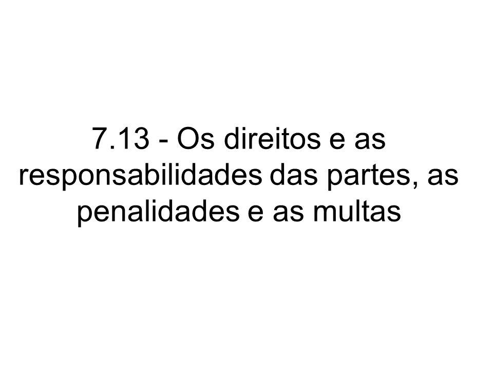 7.13 - Os direitos e as responsabilidades das partes, as penalidades e as multas