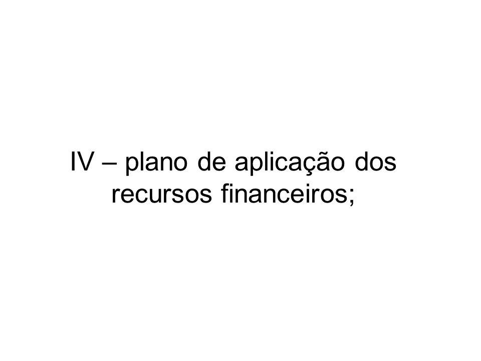 IV – plano de aplicação dos recursos financeiros;