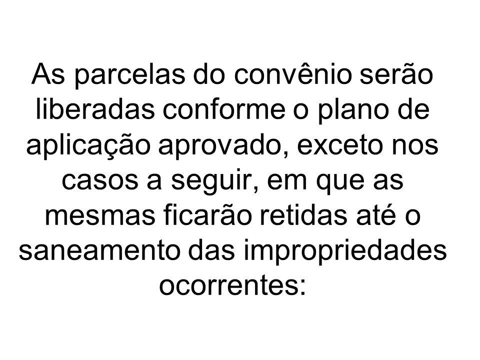 As parcelas do convênio serão liberadas conforme o plano de aplicação aprovado, exceto nos casos a seguir, em que as mesmas ficarão retidas até o saneamento das impropriedades ocorrentes: