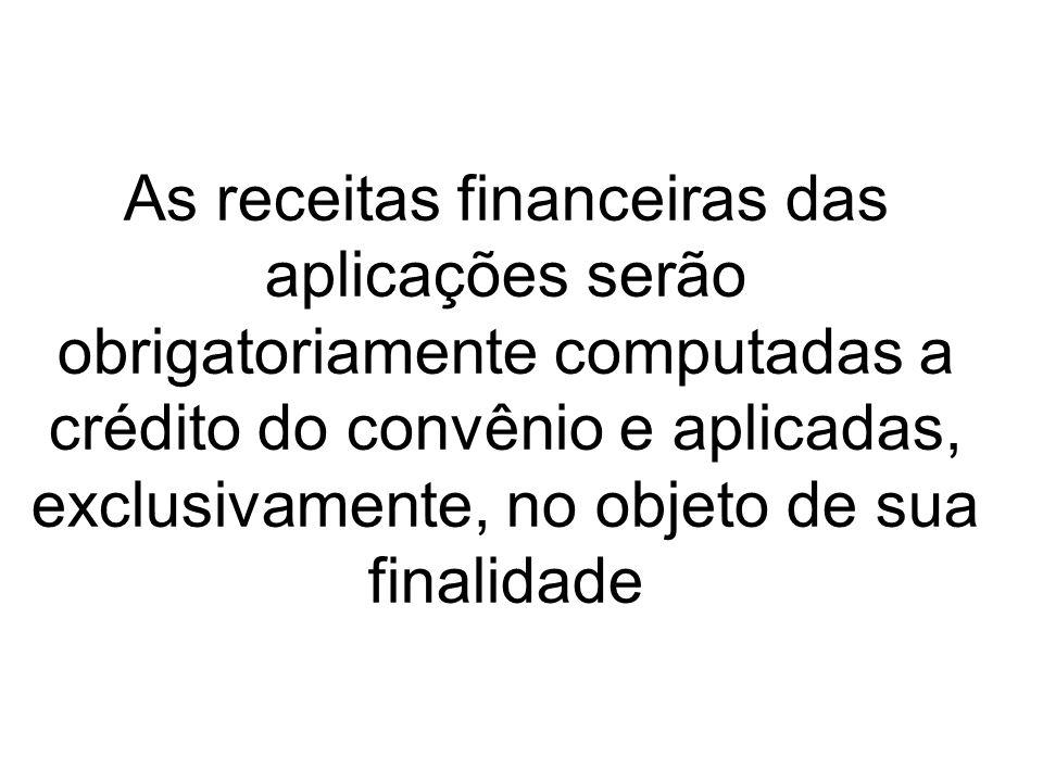 As receitas financeiras das aplicações serão obrigatoriamente computadas a crédito do convênio e aplicadas, exclusivamente, no objeto de sua finalidade