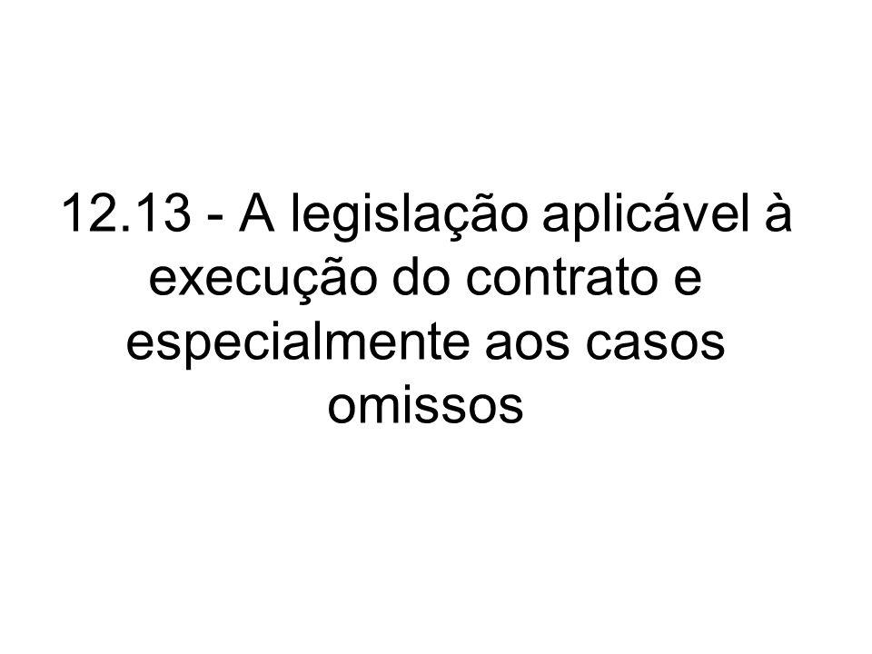 12.13 - A legislação aplicável à execução do contrato e especialmente aos casos omissos