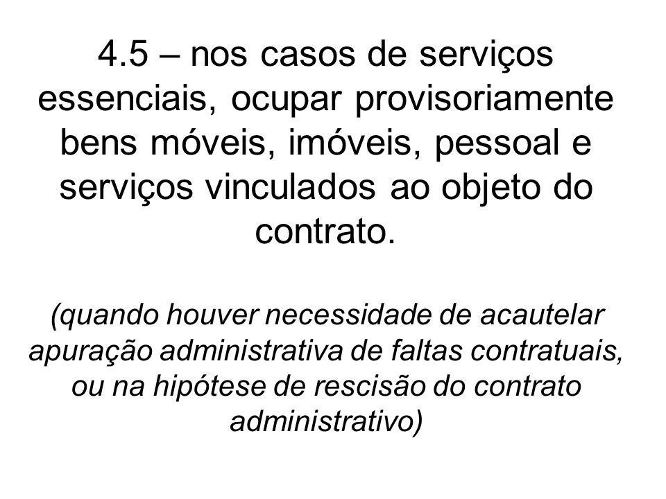 4.5 – nos casos de serviços essenciais, ocupar provisoriamente bens móveis, imóveis, pessoal e serviços vinculados ao objeto do contrato.