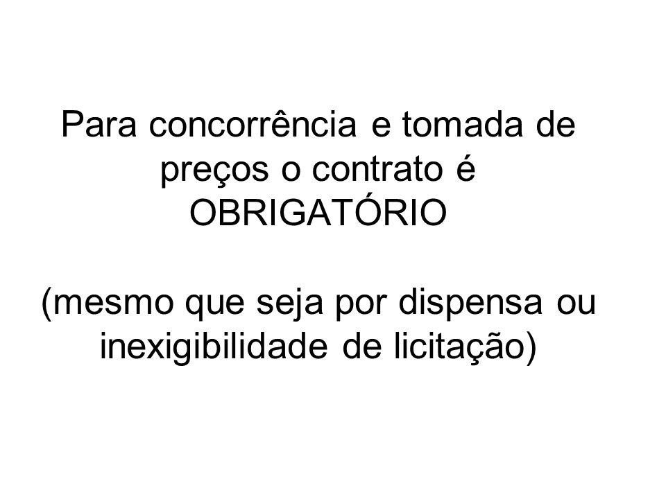 Para concorrência e tomada de preços o contrato é OBRIGATÓRIO (mesmo que seja por dispensa ou inexigibilidade de licitação)