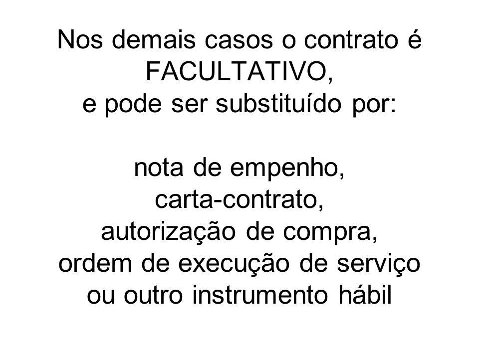 Nos demais casos o contrato é FACULTATIVO, e pode ser substituído por: nota de empenho, carta-contrato, autorização de compra, ordem de execução de serviço ou outro instrumento hábil