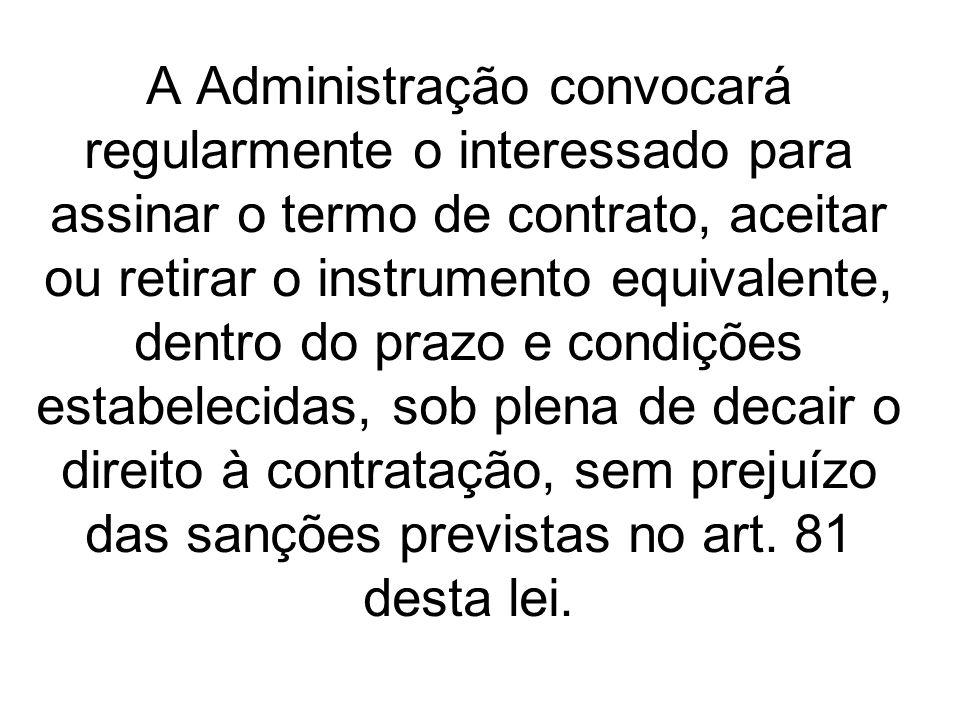 A Administração convocará regularmente o interessado para assinar o termo de contrato, aceitar ou retirar o instrumento equivalente, dentro do prazo e condições estabelecidas, sob plena de decair o direito à contratação, sem prejuízo das sanções previstas no art.