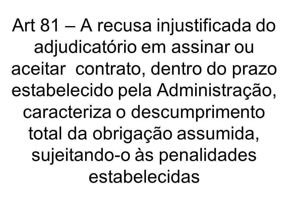 Art 81 – A recusa injustificada do adjudicatório em assinar ou aceitar contrato, dentro do prazo estabelecido pela Administração, caracteriza o descumprimento total da obrigação assumida, sujeitando-o às penalidades estabelecidas