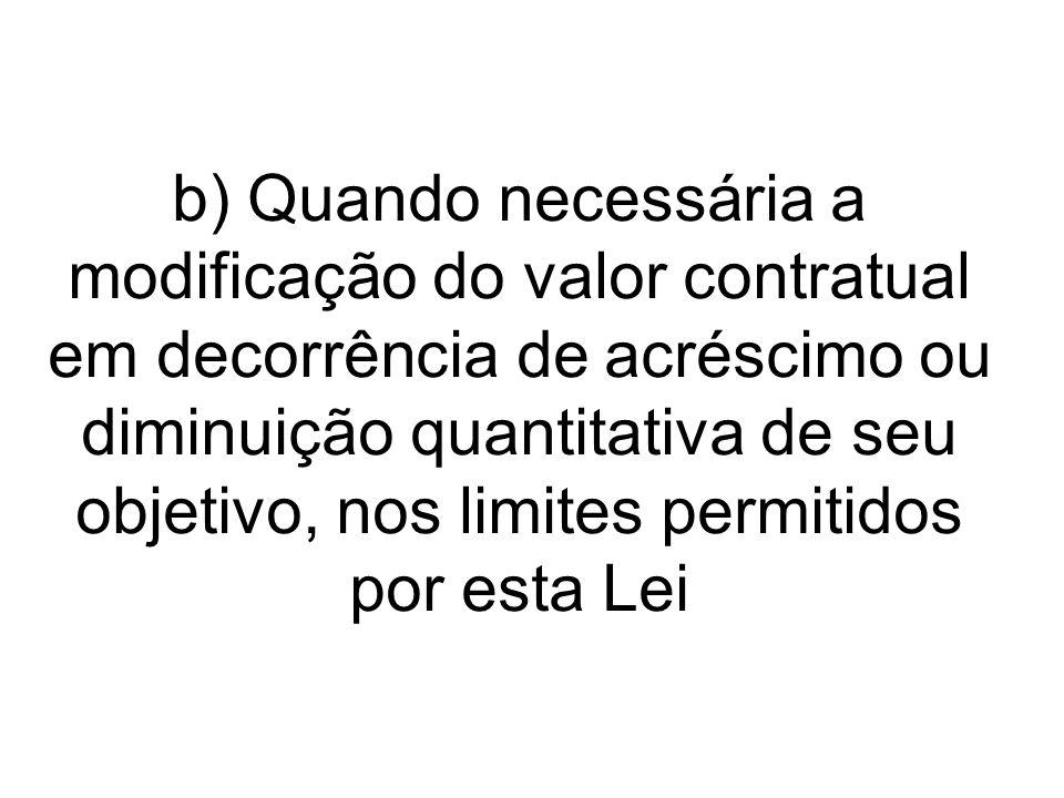 b) Quando necessária a modificação do valor contratual em decorrência de acréscimo ou diminuição quantitativa de seu objetivo, nos limites permitidos por esta Lei