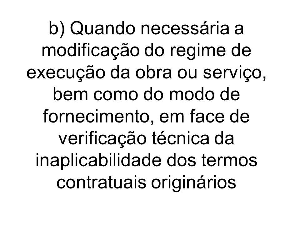 b) Quando necessária a modificação do regime de execução da obra ou serviço, bem como do modo de fornecimento, em face de verificação técnica da inaplicabilidade dos termos contratuais originários