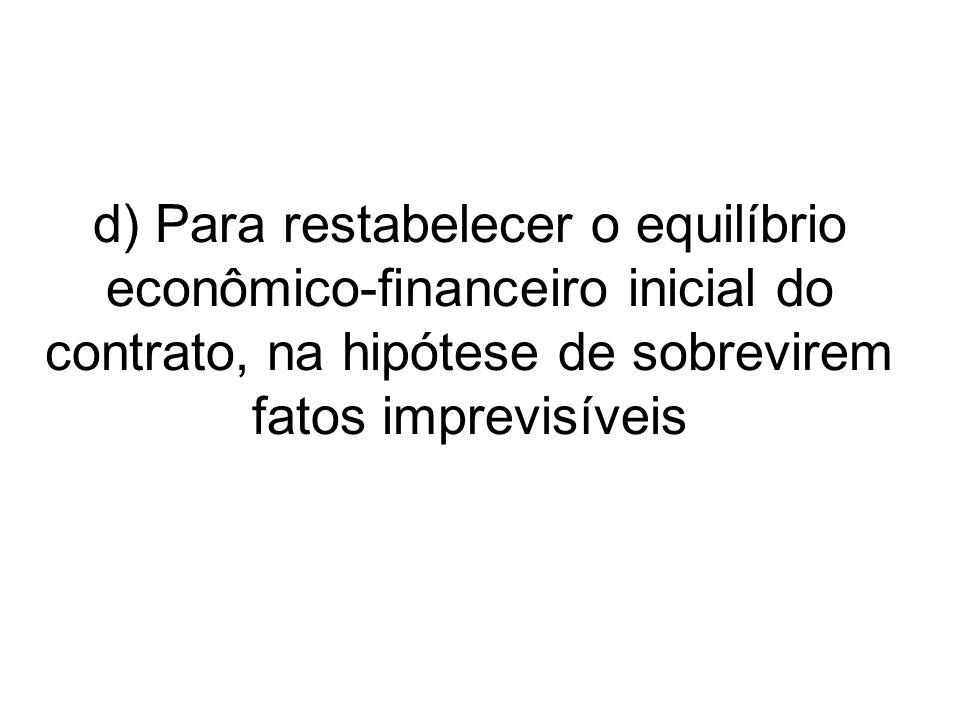 d) Para restabelecer o equilíbrio econômico-financeiro inicial do contrato, na hipótese de sobrevirem fatos imprevisíveis