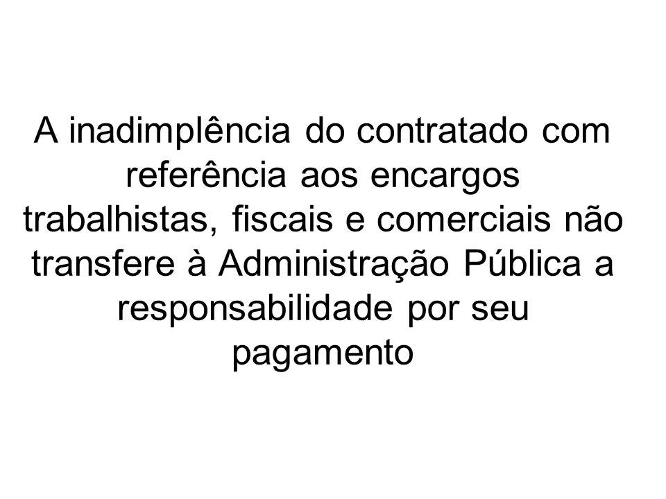 A inadimplência do contratado com referência aos encargos trabalhistas, fiscais e comerciais não transfere à Administração Pública a responsabilidade por seu pagamento