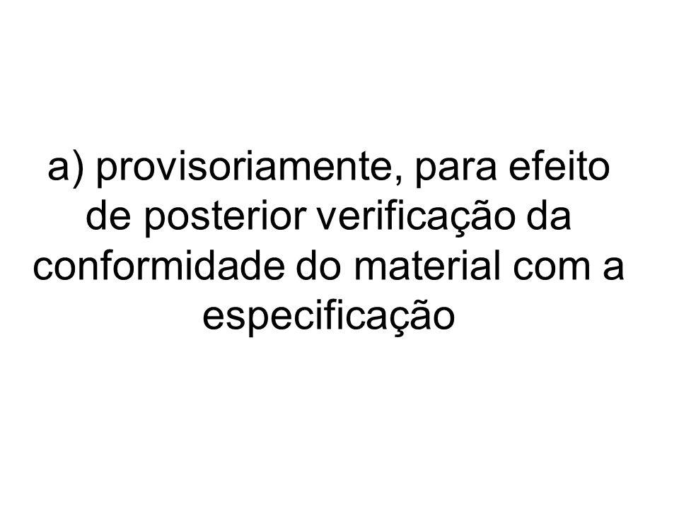a) provisoriamente, para efeito de posterior verificação da conformidade do material com a especificação