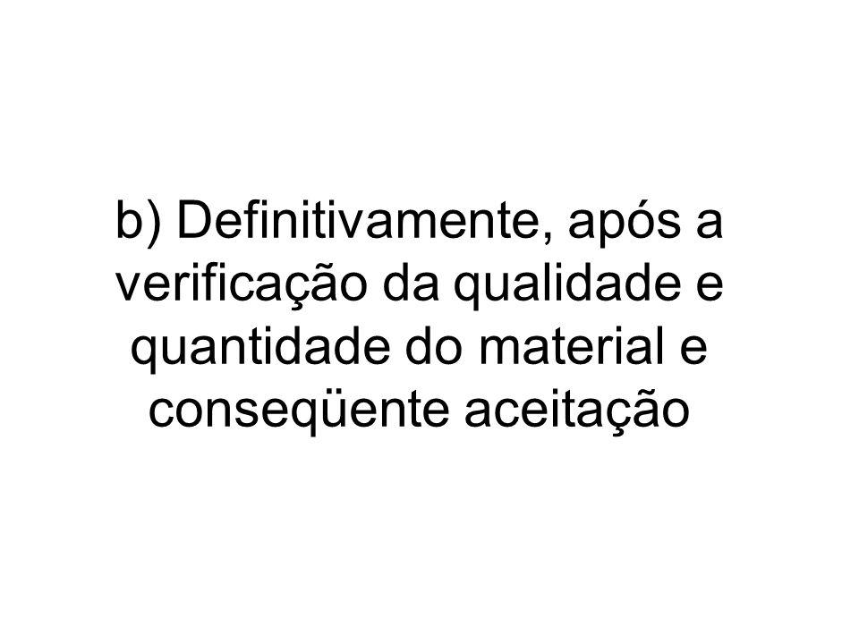 b) Definitivamente, após a verificação da qualidade e quantidade do material e conseqüente aceitação