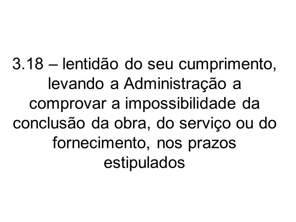 3.18 – lentidão do seu cumprimento, levando a Administração a comprovar a impossibilidade da conclusão da obra, do serviço ou do fornecimento, nos prazos estipulados