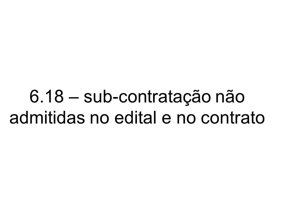 6.18 – sub-contratação não admitidas no edital e no contrato