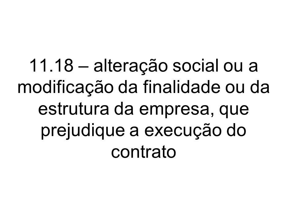 11.18 – alteração social ou a modificação da finalidade ou da estrutura da empresa, que prejudique a execução do contrato
